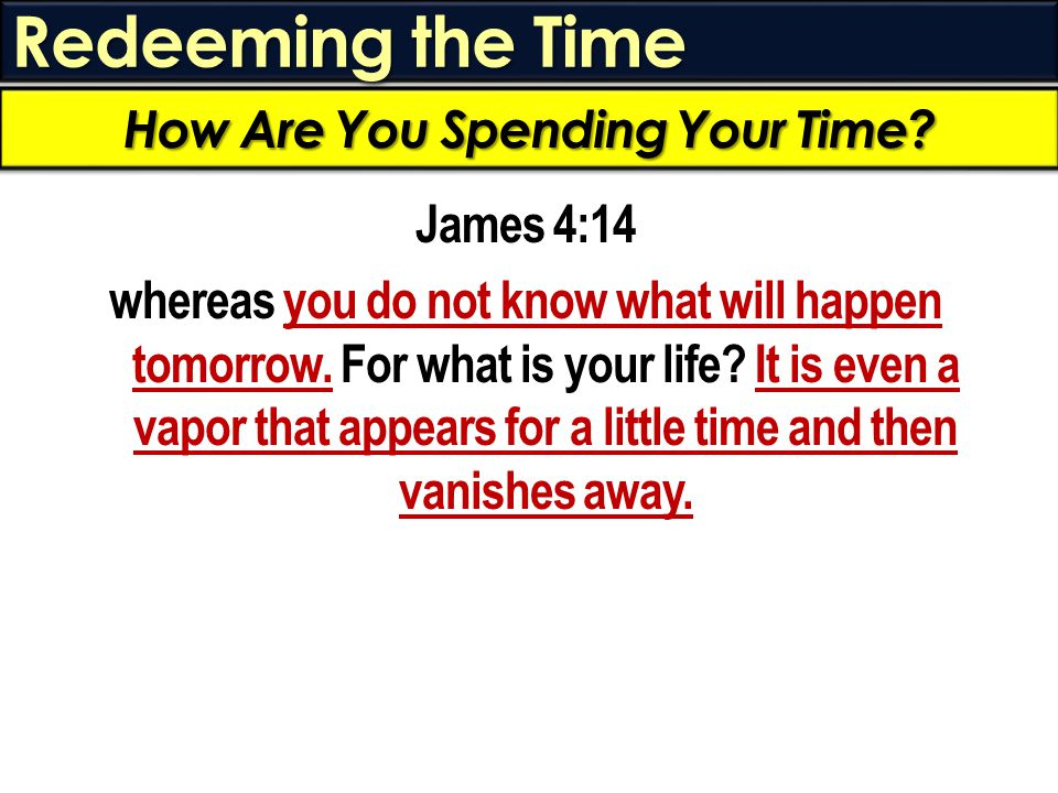 Redeeming the Time James 4:14 whereas you do not know what will happen tomorrow. For what is your life? It is even a vapor that appears for a little t