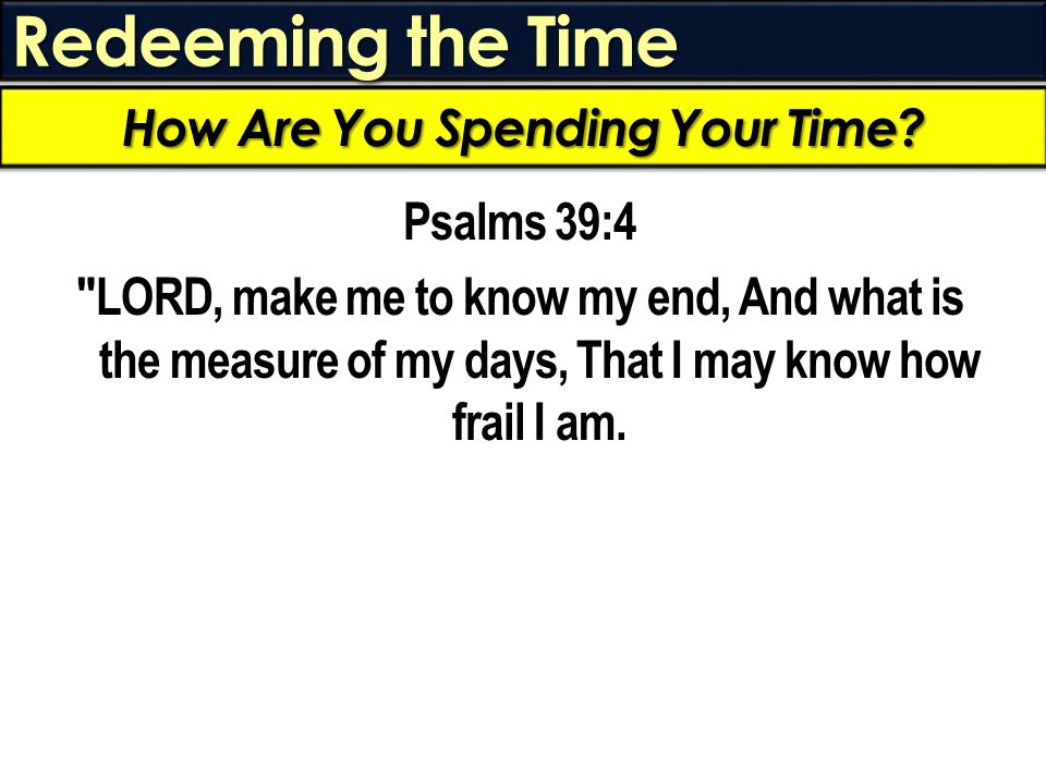 Redeeming the Time Psalms 39:4 LORD, make me to know my end, And what is the measure of my days, That I may know how frail I am.