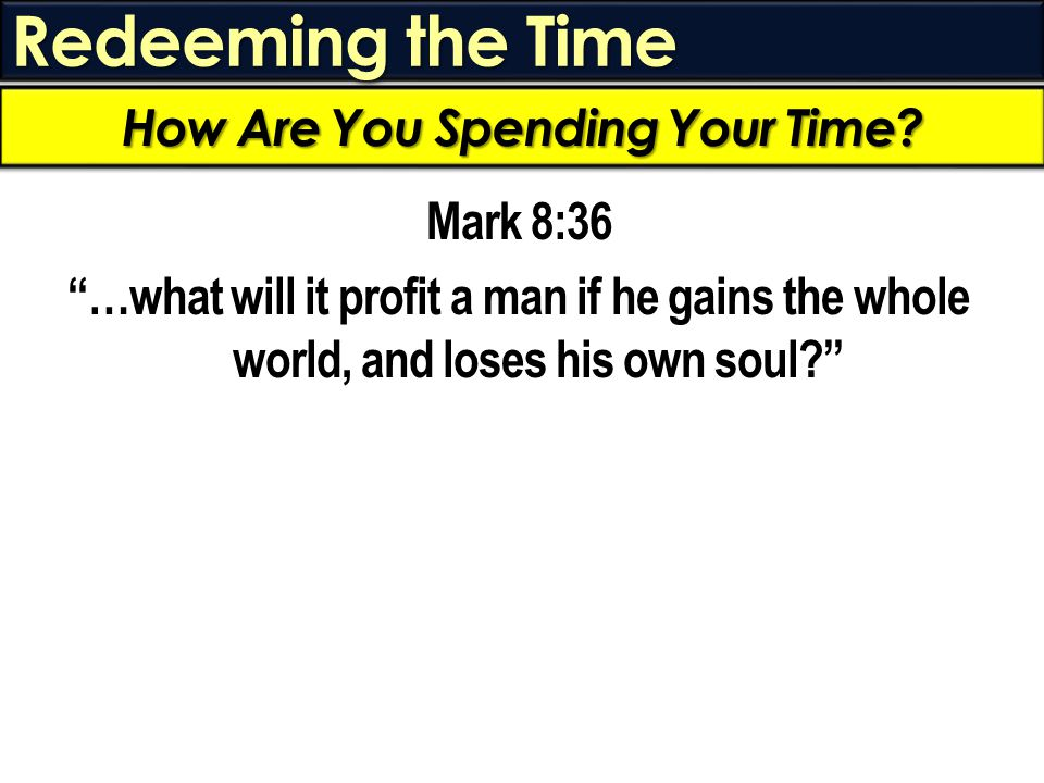 Redeeming the Time Mark 8:36 …what will it profit a man if he gains the whole world, and loses his own soul? How Are You Spending Your Time?