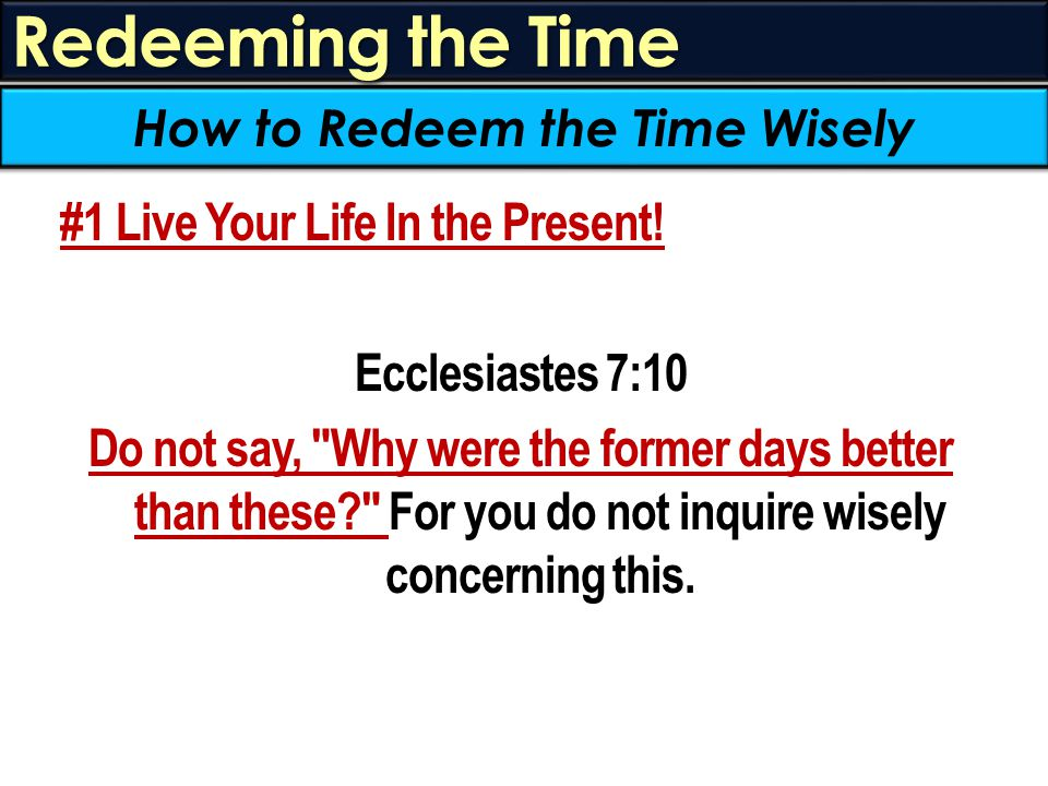 Redeeming the Time #1 Live Your Life In the Present! Ecclesiastes 7:10 Do not say,