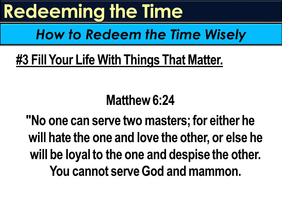 Redeeming the Time #3 Fill Your Life With Things That Matter. Matthew 6:24