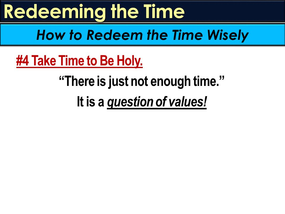 "Redeeming the Time #4 Take Time to Be Holy. ""There is just not enough time."" It is a question of values! How to Redeem the Time Wisely"