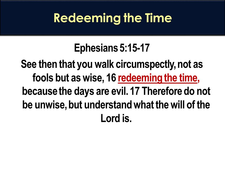 Redeeming the Time Ephesians 5:15-17 See then that you walk circumspectly, not as fools but as wise, 16 redeeming the time, because the days are evil.