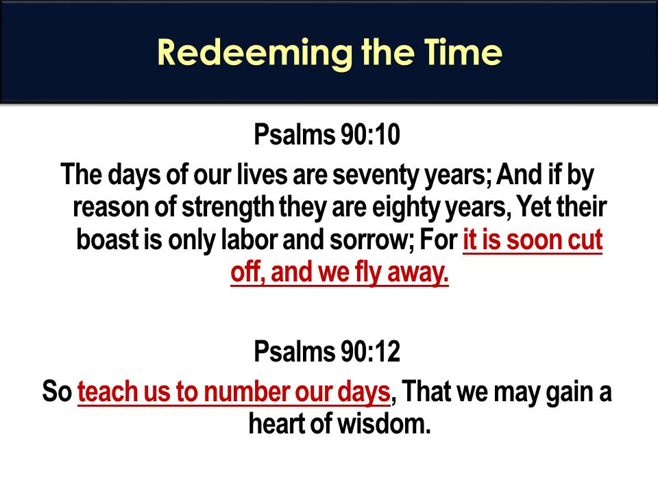 Redeeming the Time Psalms 90:10 The days of our lives are seventy years; And if by reason of strength they are eighty years, Yet their boast is only l