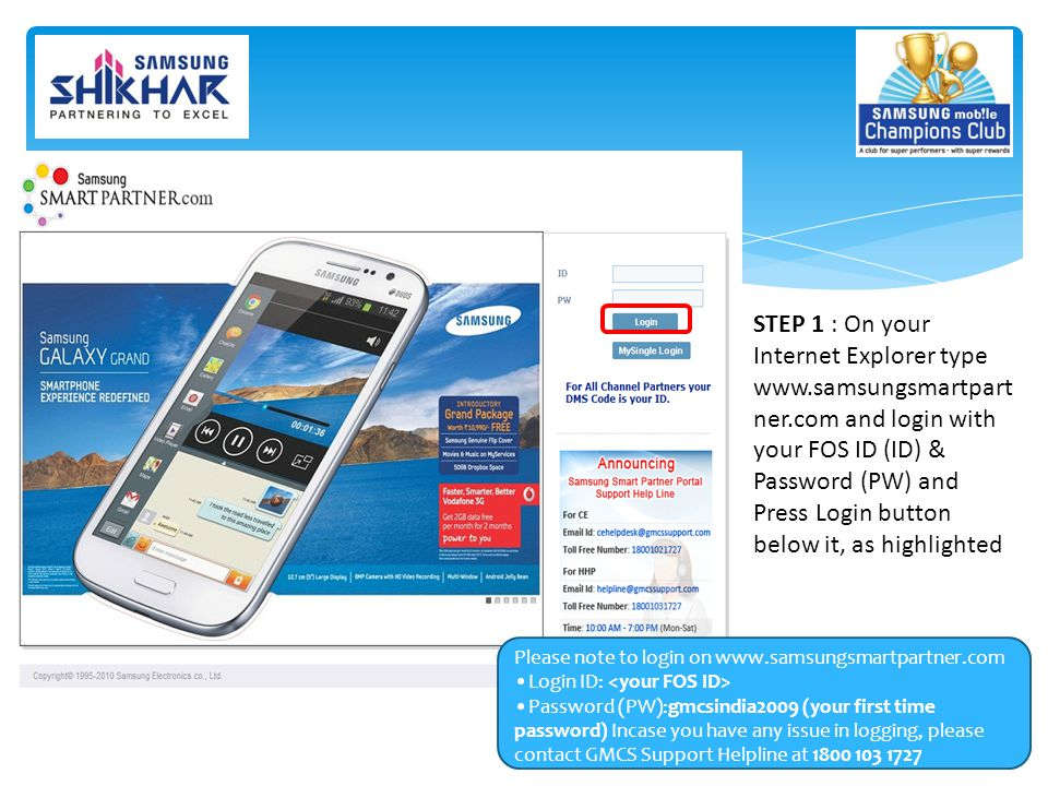 STEP 1 : On your Internet Explorer type www.samsungsmartpart ner.com and login with your FOS ID (ID) & Password (PW) and Press Login button below it, as highlighted Please note to login on www.samsungsmartpartner.com Login ID: Password (PW):gmcsindia2009 (your first time password) Incase you have any issue in logging, please contact GMCS Support Helpline at 1800 103 1727