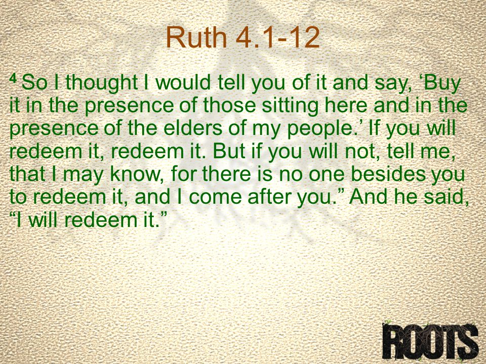 Ruth 4.1-12 4 So I thought I would tell you of it and say, 'Buy it in the presence of those sitting here and in the presence of the elders of my people.' If you will redeem it, redeem it.
