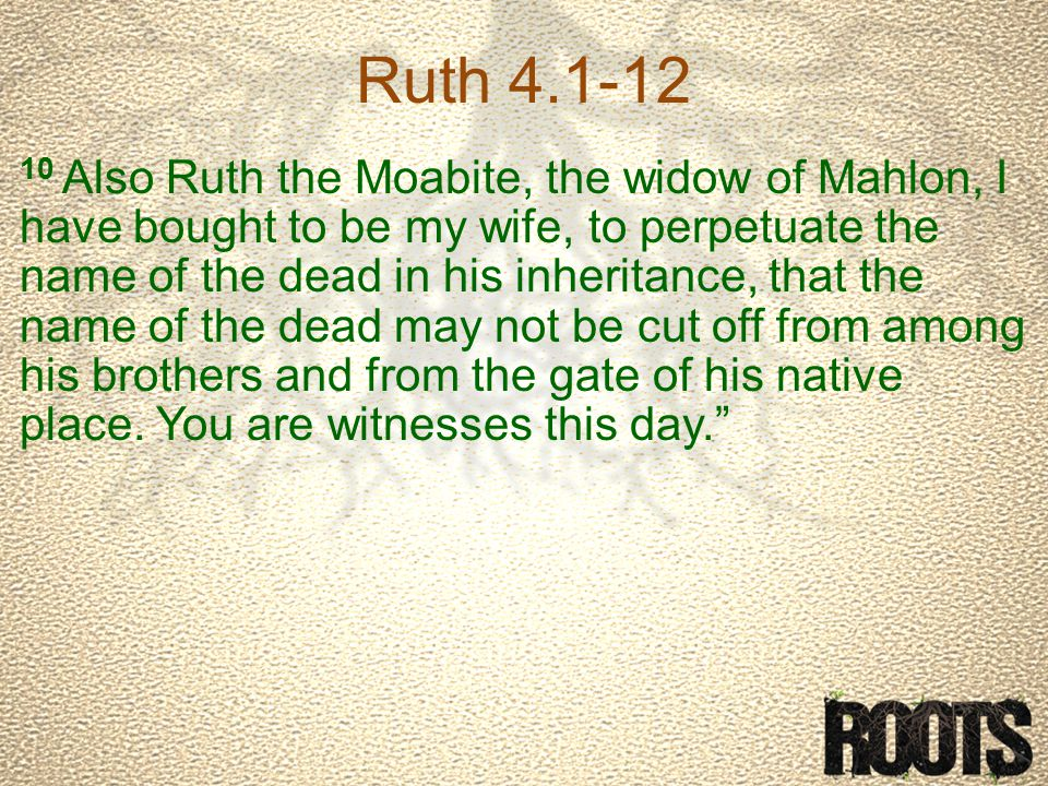 Ruth 4.1-12 10 Also Ruth the Moabite, the widow of Mahlon, I have bought to be my wife, to perpetuate the name of the dead in his inheritance, that the name of the dead may not be cut off from among his brothers and from the gate of his native place.
