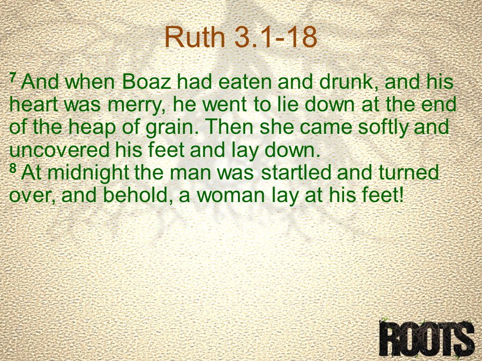 Ruth 3.1-18 7 And when Boaz had eaten and drunk, and his heart was merry, he went to lie down at the end of the heap of grain.