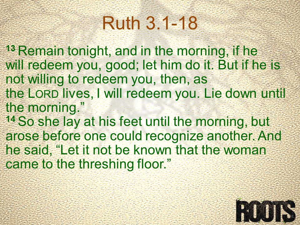 Ruth 3.1-18 13 Remain tonight, and in the morning, if he will redeem you, good; let him do it.
