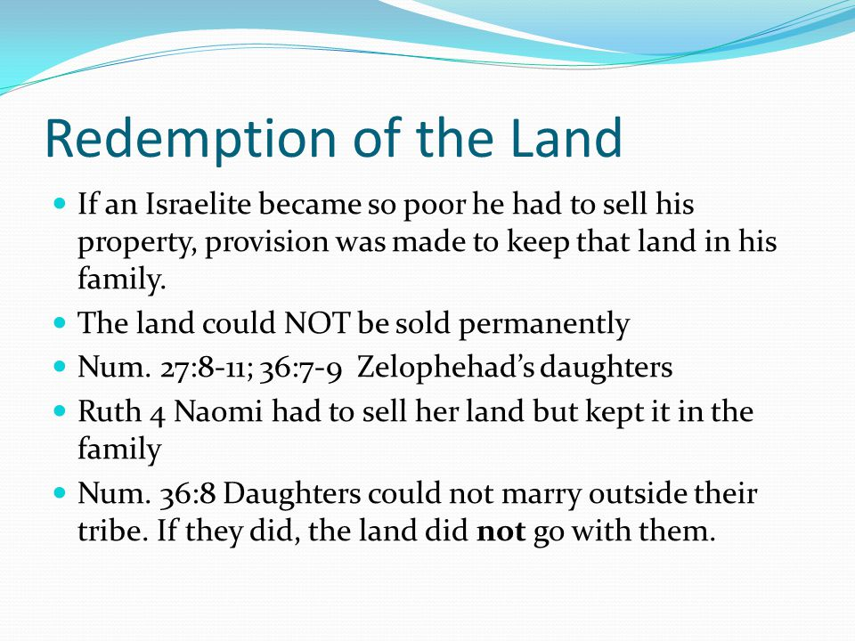 Redemption of the Land If an Israelite became so poor he had to sell his property, provision was made to keep that land in his family.