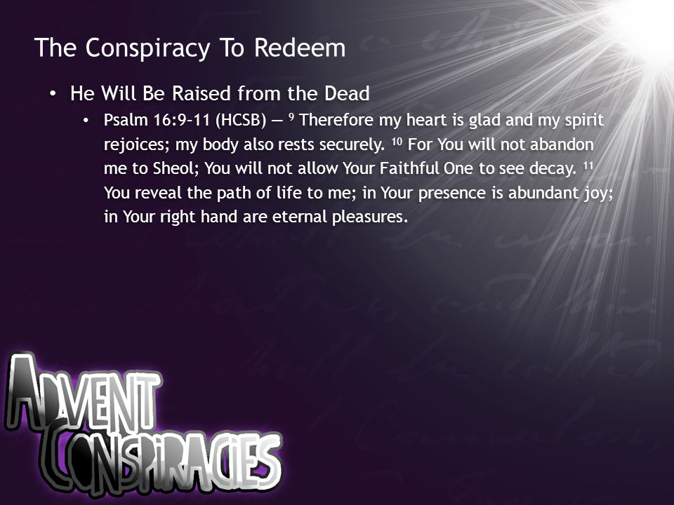 The Conspiracy To Redeem He Will Be Raised from the Dead Psalm 16:9–11 (HCSB) — 9 Therefore my heart is glad and my spirit rejoices; my body also rests securely.