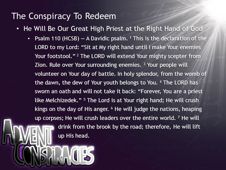 The Conspiracy To Redeem He Will Be Our Great High Priest at the Right Hand of God Psalm 110 (HCSB) — A Davidic psalm. 1 This is the declaration of th