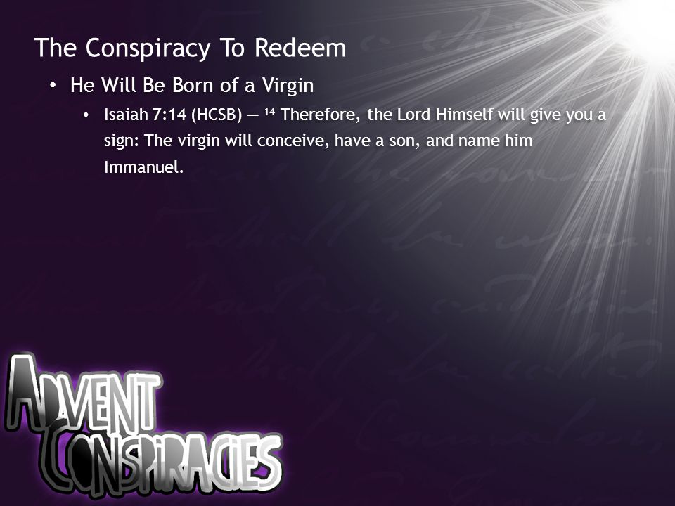 The Conspiracy To Redeem He Will Be Born of a Virgin Isaiah 7:14 (HCSB) — 14 Therefore, the Lord Himself will give you a sign: The virgin will conceive, have a son, and name him Immanuel.