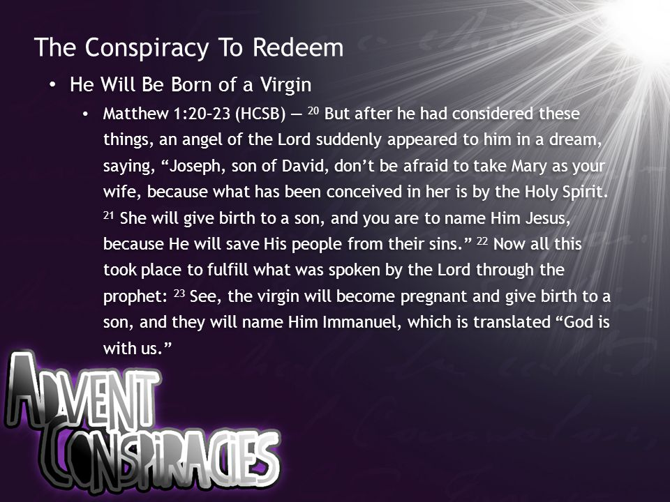 The Conspiracy To Redeem He Will Be Born of a Virgin Matthew 1:20–23 (HCSB) — 20 But after he had considered these things, an angel of the Lord sudden