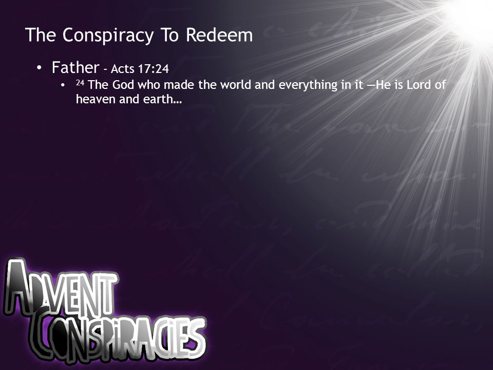 The Conspiracy To Redeem Father - Acts 17:24 24 The God who made the world and everything in it —He is Lord of heaven and earth…