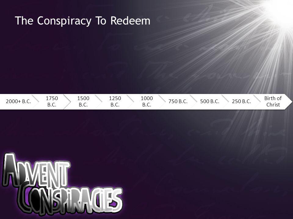 The Conspiracy To Redeem 2000+ B.C. 1750 B.C. 1500 B.C. 1250 B.C. 1000 B.C. 750 B.C.500 B.C.250 B.C. Birth of Christ