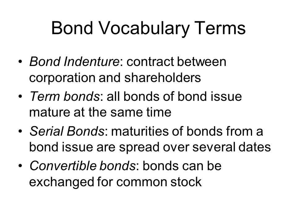 Bond Vocabulary Terms Callable bonds: bonds that corporation can redeem before maturity Debenture bonds: bonds issued on corporation's general credit Contract rate of interest: face interest rate; the interest rate used to calculate periodic interest payments Market rate of interest (effective rate): determined by buyers and sellers of similar bonds –Affected by investors' expectations of economic conditions