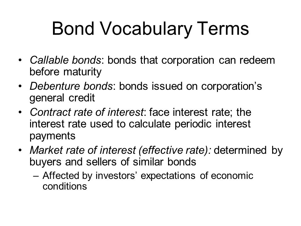 Price of Bonds Stated in terms of a percentage of face value (principal amount of bonds) Take the price as a percentage and multiply it by the face value Bonds can be issued –At face valuePrice = 100 –Above face valuePrice is greater than 100 –Below face valuePrice is lower than 100