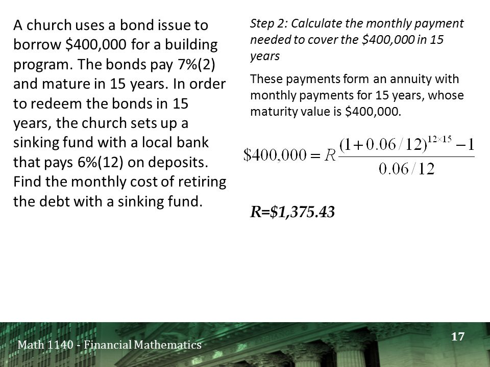Math 1140 - Financial Mathematics A church uses a bond issue to borrow $400,000 for a building program. The bonds pay 7%(2) and mature in 15 years. In
