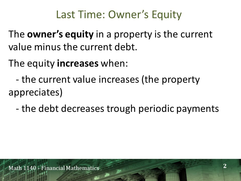 Math 1140 - Financial Mathematics Last Time: Owner's Equity The owner's equity in a property is the current value minus the current debt. The equity i