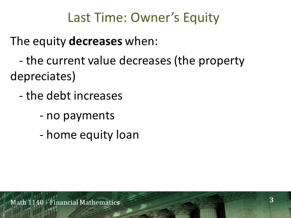 Math 1140 - Financial Mathematics Last Time: Owner's Equity The equity decreases when: - the current value decreases (the property depreciates) - the