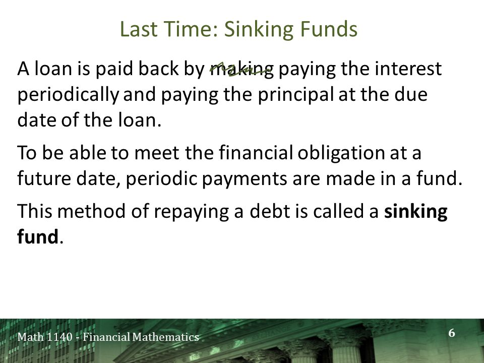 Last Time: Sinking Funds A loan is paid back by making paying the interest periodically and paying the principal at the due date of the loan.