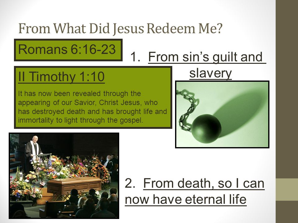 From What Did Jesus Redeem Me.Romans 6:16-23 John 11:25-26 1.