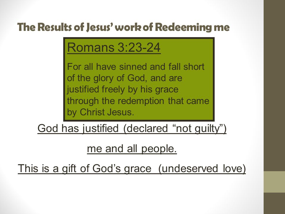 The Results of Jesus' work of Redeeming me Romans 3:23-24 For all have sinned and fall short of the glory of God, and are justified freely by his grace through the redemption that came by Christ Jesus.