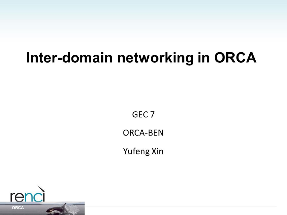 Inter-domain networking in ORCA GEC 7 ORCA-BEN Yufeng Xin
