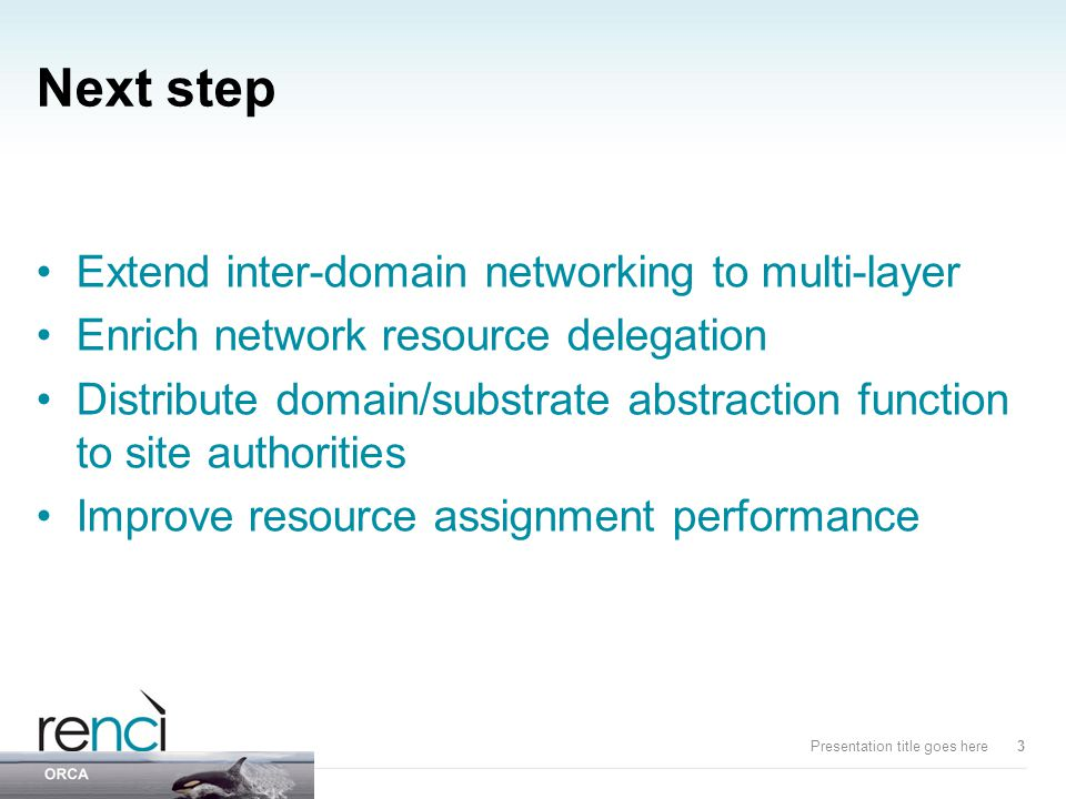 Next step Extend inter-domain networking to multi-layer Enrich network resource delegation Distribute domain/substrate abstraction function to site authorities Improve resource assignment performance Presentation title goes here3