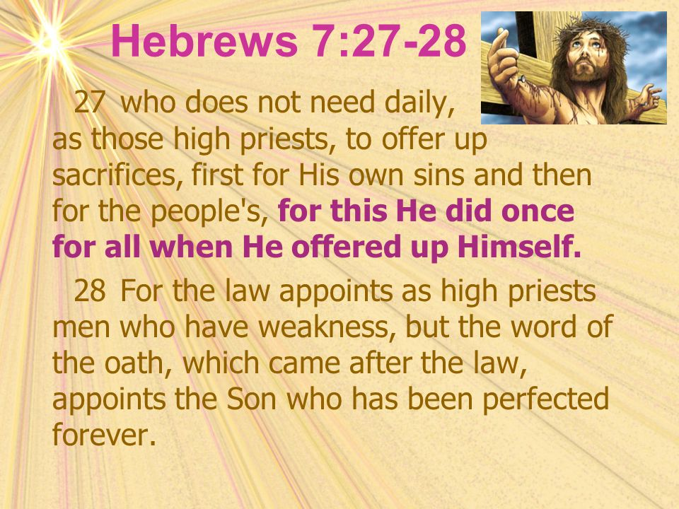 Hebrews 7:27-28 27who does not need daily, as those high priests, to offer up sacrifices, first for His own sins and then for the people's, for this H