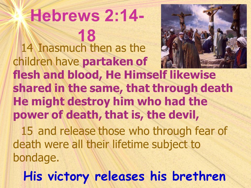 Hebrews 2:14- 18 14Inasmuch then as the children have partaken of flesh and blood, He Himself likewise shared in the same, that through death He might