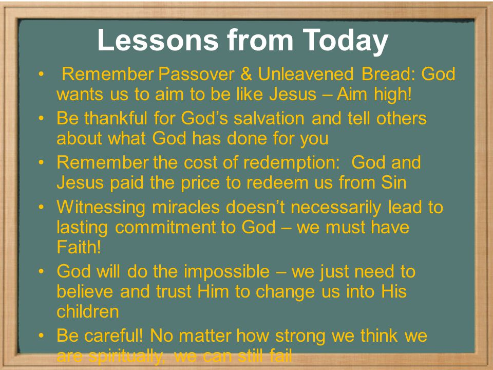 Lessons from Today Remember Passover & Unleavened Bread: God wants us to aim to be like Jesus – Aim high.