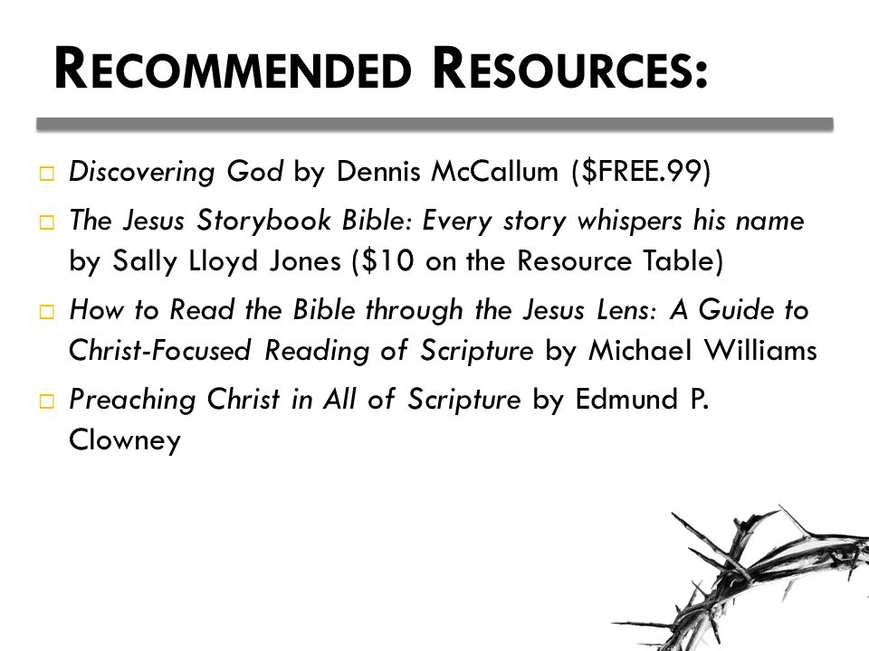 R ECOMMENDED R ESOURCES :  Discovering God by Dennis McCallum ($FREE.99)  The Jesus Storybook Bible: Every story whispers his name by Sally Lloyd Jo