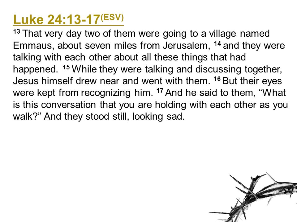 Luke 24:13-17 (ESV) 13 That very day two of them were going to a village named Emmaus, about seven miles from Jerusalem, 14 and they were talking with