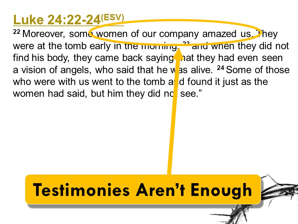 Luke 24:22-24 (ESV) 22 Moreover, some women of our company amazed us. They were at the tomb early in the morning, 23 and when they did not find his bo