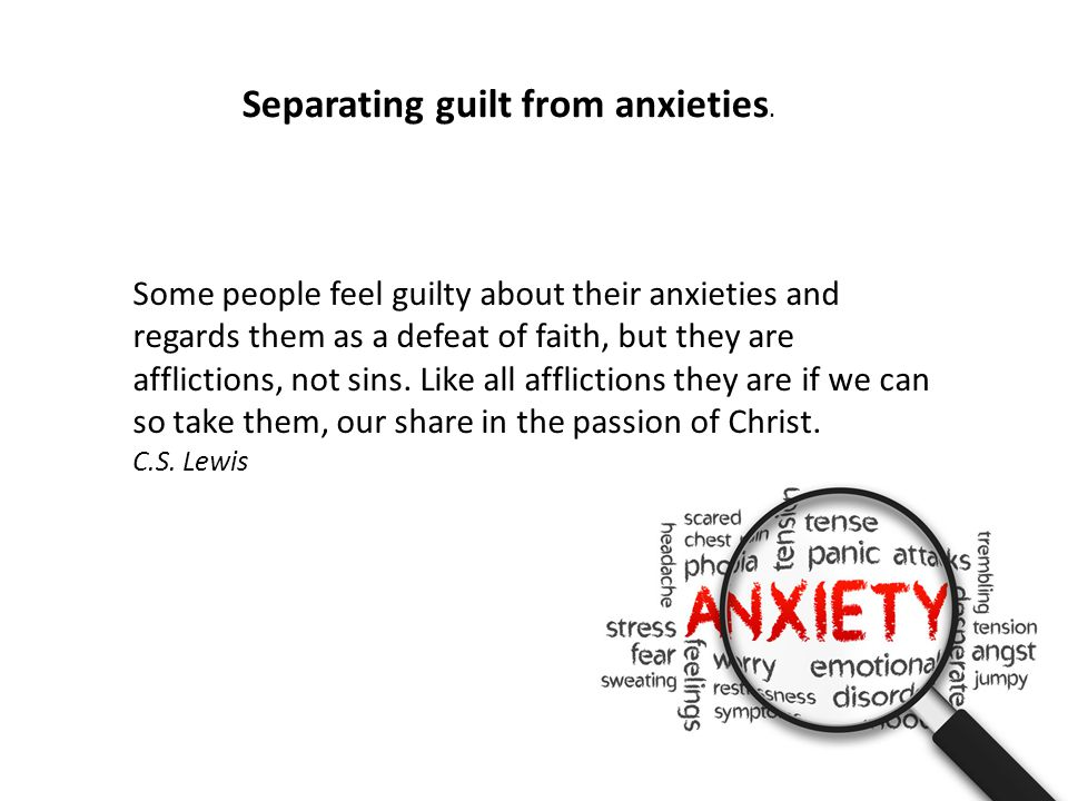 Some people feel guilty about their anxieties and regards them as a defeat of faith, but they are afflictions, not sins.