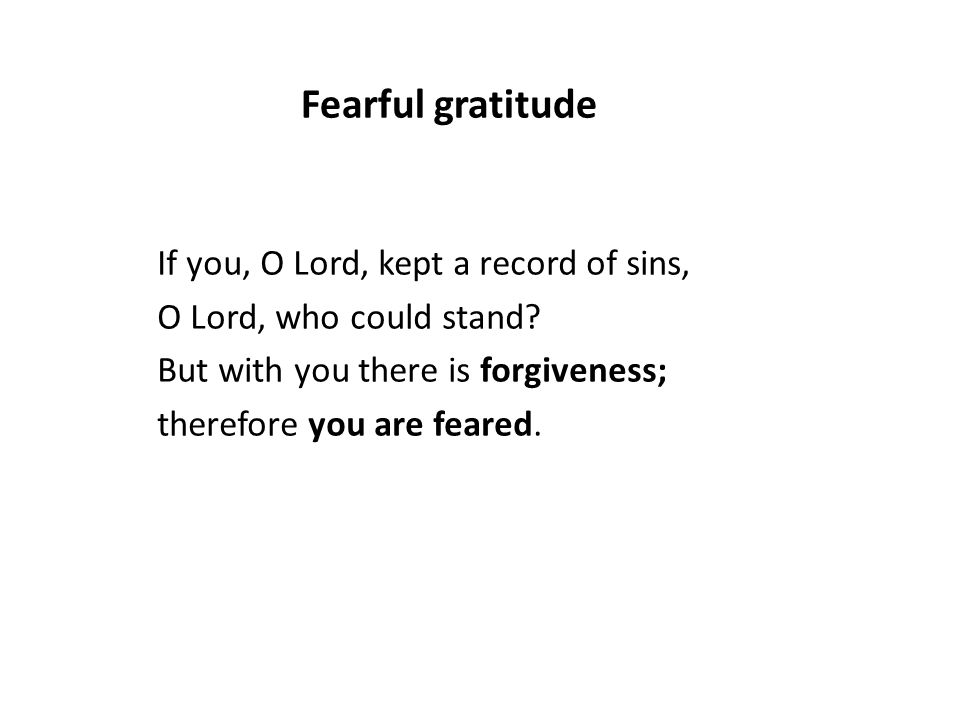 If you, O Lord, kept a record of sins, O Lord, who could stand? But with you there is forgiveness; therefore you are feared. Fearful gratitude