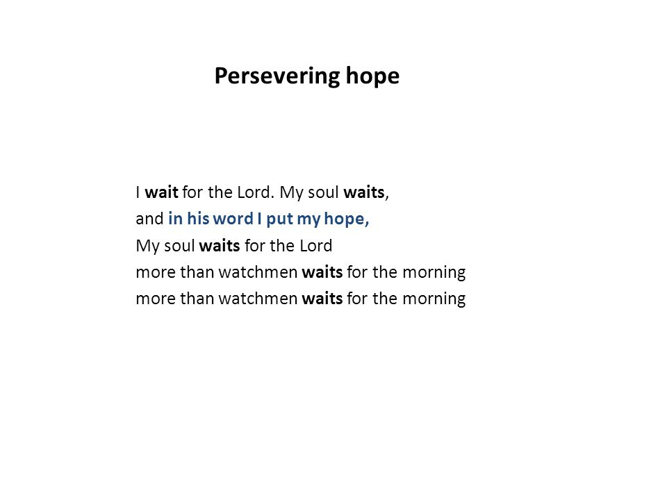 I wait for the Lord. My soul waits, and in his word I put my hope, My soul waits for the Lord more than watchmen waits for the morning Persevering hop