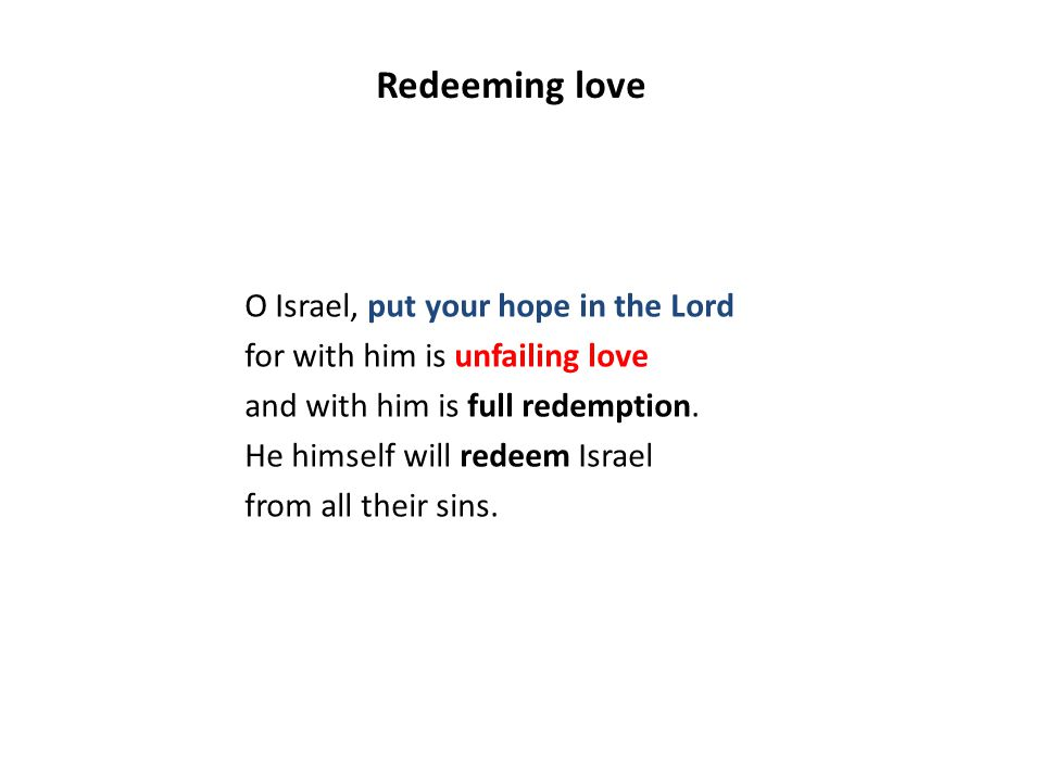 O Israel, put your hope in the Lord for with him is unfailing love and with him is full redemption. He himself will redeem Israel from all their sins.