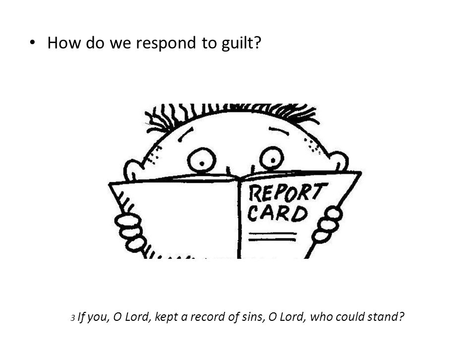 How do we respond to guilt? 3 If you, O Lord, kept a record of sins, O Lord, who could stand?