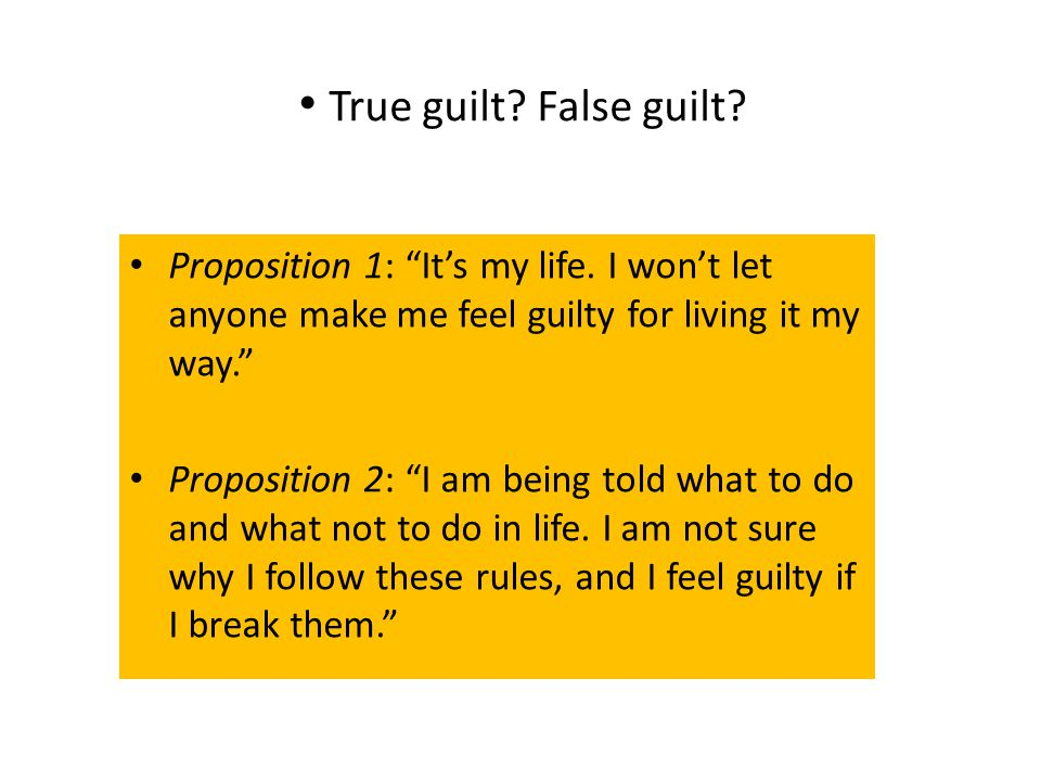 "True guilt? False guilt? Proposition 1: ""It's my life. I won't let anyone make me feel guilty for living it my way."" Proposition 2: ""I am being told w"