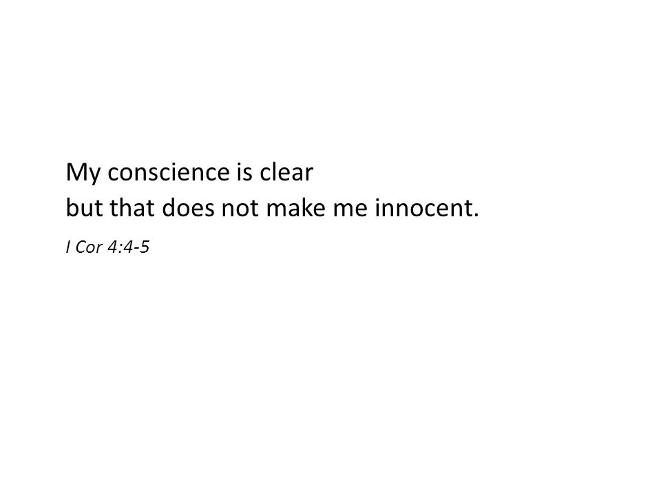 My conscience is clear but that does not make me innocent. I Cor 4:4-5