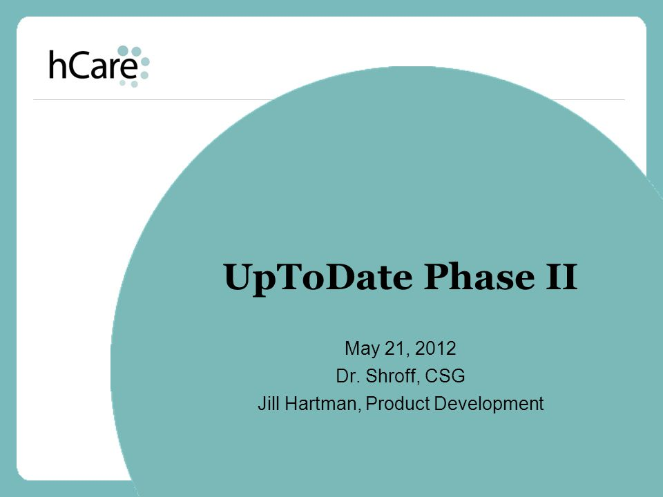 UpToDate Phase II May 21, 2012 Dr. Shroff, CSG Jill Hartman, Product Development