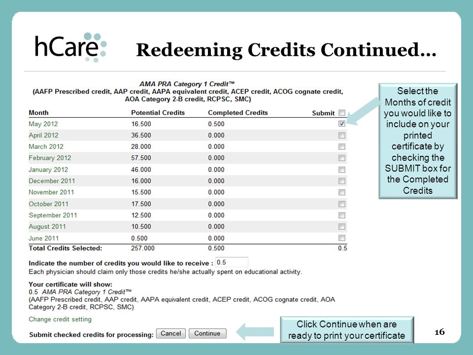 Redeeming Credits Continued… Select the Months of credit you would like to include on your printed certificate by checking the SUBMIT box for the Completed Credits Click Continue when are ready to print your certificate 16