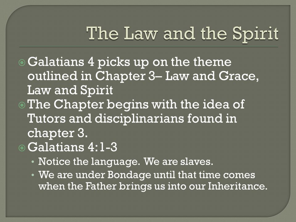  Galatians 4 picks up on the theme outlined in Chapter 3– Law and Grace, Law and Spirit  The Chapter begins with the idea of Tutors and disciplinarians found in chapter 3.