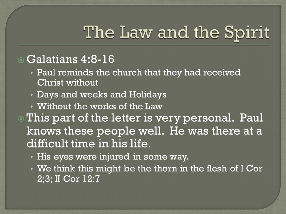  Galatians 4:8-16 Paul reminds the church that they had received Christ without Days and weeks and Holidays Without the works of the Law  This part of the letter is very personal.