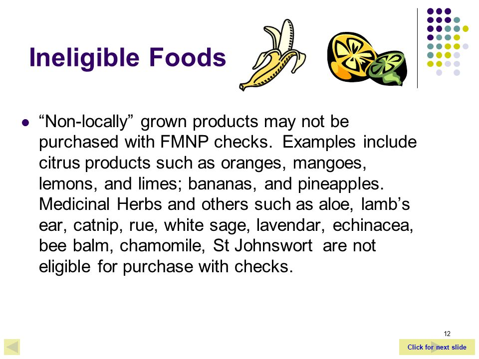 Click for next slide 12 Ineligible Foods Non-locally grown products may not be purchased with FMNP checks.