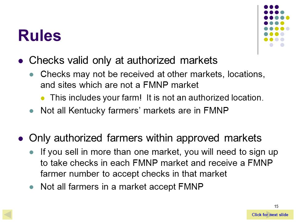 Click for next slide 15 Rules Checks valid only at authorized markets Checks may not be received at other markets, locations, and sites which are not a FMNP market This includes your farm.