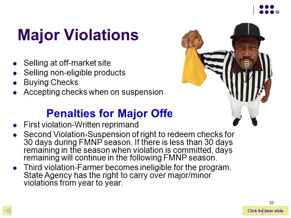 Click for next slide 20 Major Violations Selling at off-market site Selling non-eligible products Buying Checks Accepting checks when on suspension Penalties for Major Offenses: First violation-Written reprimand Second Violation-Suspension of right to redeem checks for 30 days during FMNP season.